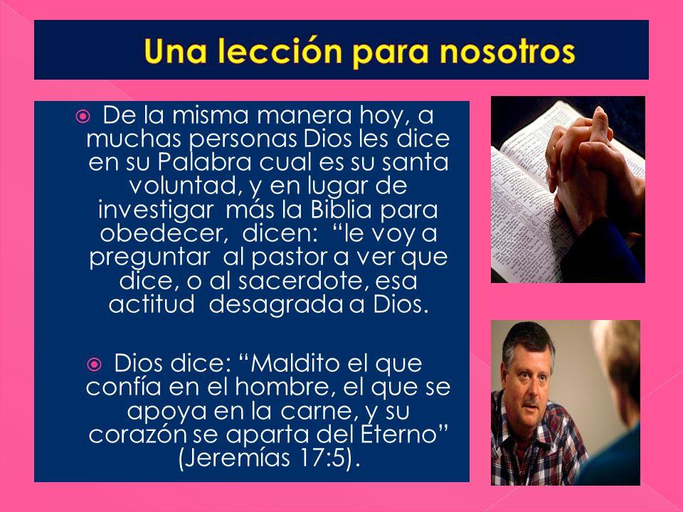 De la misma manera hoy, a muchas personas Dios les dice en su Palabra cual es su santa voluntad, y en lugar de investigar más la Biblia para obedecer,