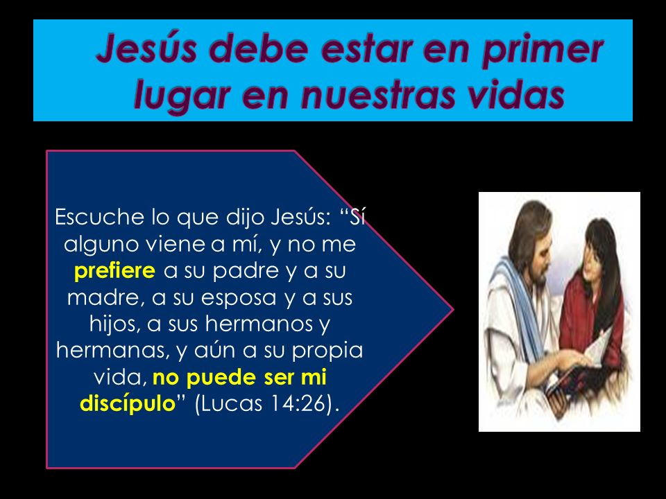 Escuche lo que dijo Jesús: Sí alguno viene a mí, y no me prefiere a su padre y a su madre, a su esposa y a sus hijos, a sus hermanos y hermanas, y aún