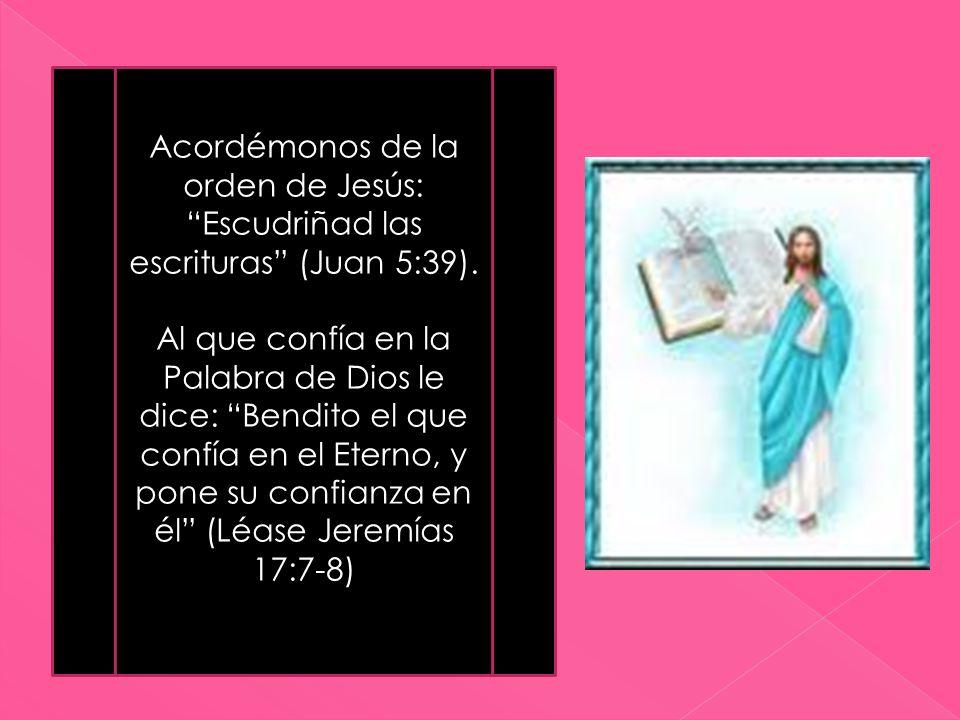 Acordémonos de la orden de Jesús: Escudriñad las escrituras (Juan 5:39). Al que confía en la Palabra de Dios le dice: Bendito el que confía en el Eter