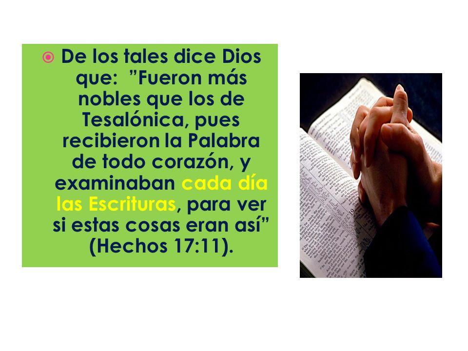 De los tales dice Dios que: Fueron más nobles que los de Tesalónica, pues recibieron la Palabra de todo corazón, y examinaban cada día las Escrituras,