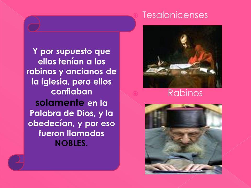 Tesalonicenses Rabinos Y por supuesto que ellos tenían a los rabinos y ancianos de la iglesia, pero ellos confiaban solamente en la Palabra de Dios, y