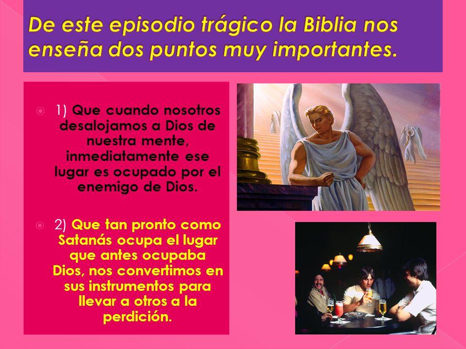 1) Que cuando nosotros desalojamos a Dios de nuestra mente, inmediatamente ese lugar es ocupado por el enemigo de Dios. 2) Que tan pronto como Satanás