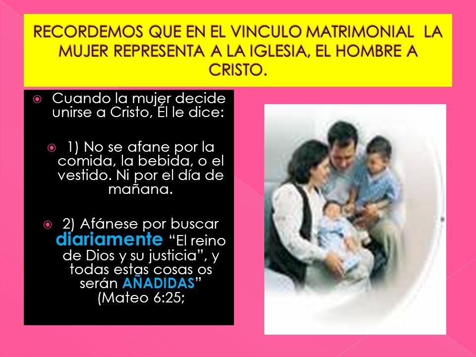 Cuando la mujer decide unirse a Cristo, Él le dice: 1) No se afane por la comida, la bebida, o el vestido. Ni por el día de mañana. 2) Afánese por bus