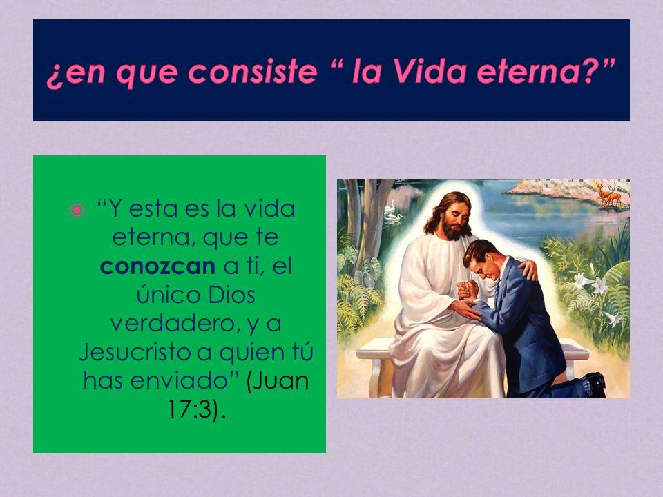 Y esta es la vida eterna, que te conozcan a ti, el único Dios verdadero, y a Jesucristo a quien tú has enviado (Juan 17:3).
