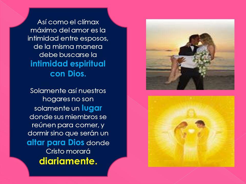 Así como el clímax máximo del amor es la intimidad entre esposos, de la misma manera debe buscarse la intimidad espiritual con Dios. Solamente así nue