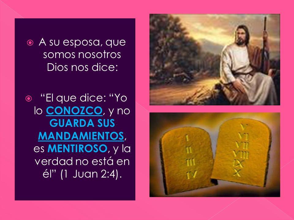 A su esposa, que somos nosotros Dios nos dice: El que dice: Yo lo CONOZCO, y no GUARDA SUS MANDAMIENTOS, es MENTIROSO, y la verdad no está en él (1 Ju