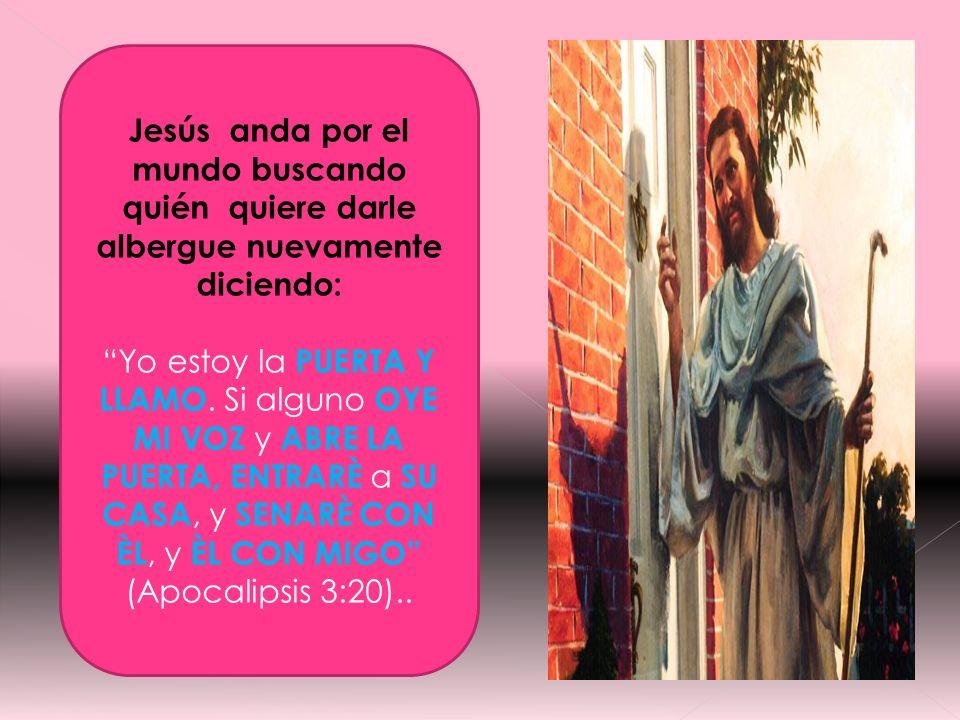 Jesús anda por el mundo buscando quién quiere darle albergue nuevamente diciendo: Yo estoy la PUERTA Y LLAMO. Si alguno OYE MI VOZ y ABRE LA PUERTA, E
