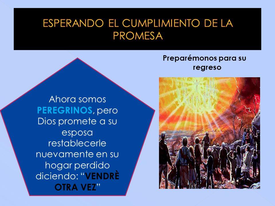 Preparémonos para su regreso Ahora somos PEREGRINOS, pero Dios promete a su esposa restablecerle nuevamente en su hogar perdido diciendo: VENDRÈ OTRA
