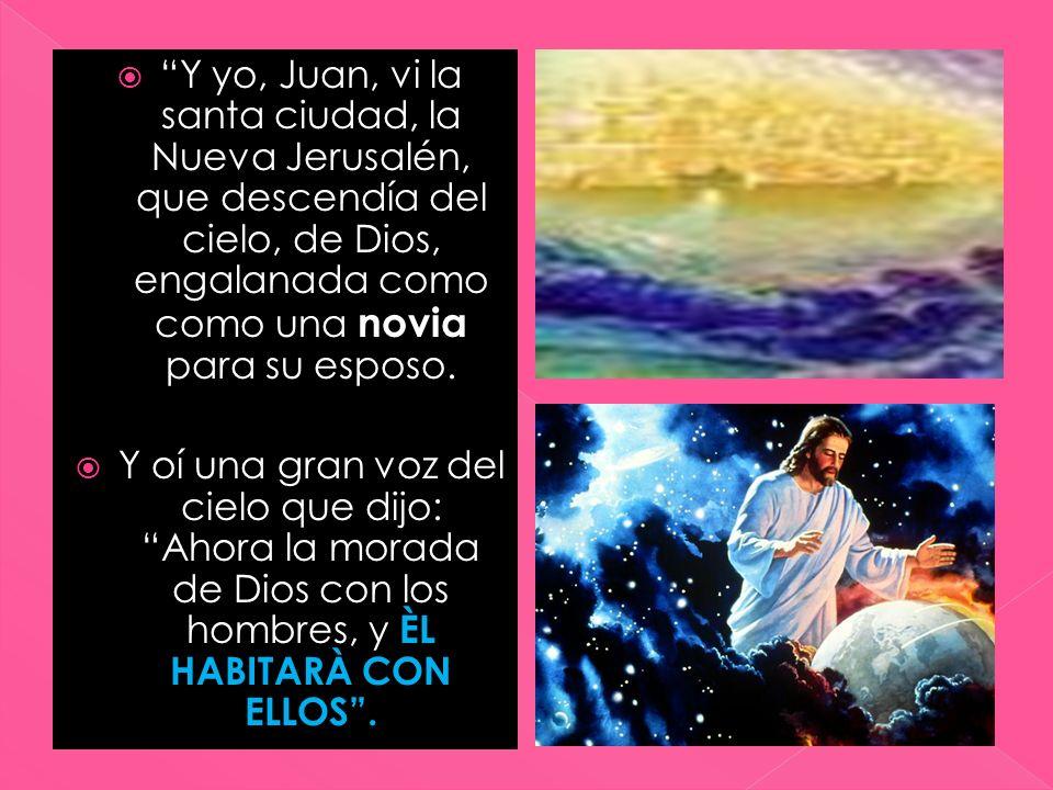 Y yo, Juan, vi la santa ciudad, la Nueva Jerusalén, que descendía del cielo, de Dios, engalanada como como una novia para su esposo. Y oí una gran voz