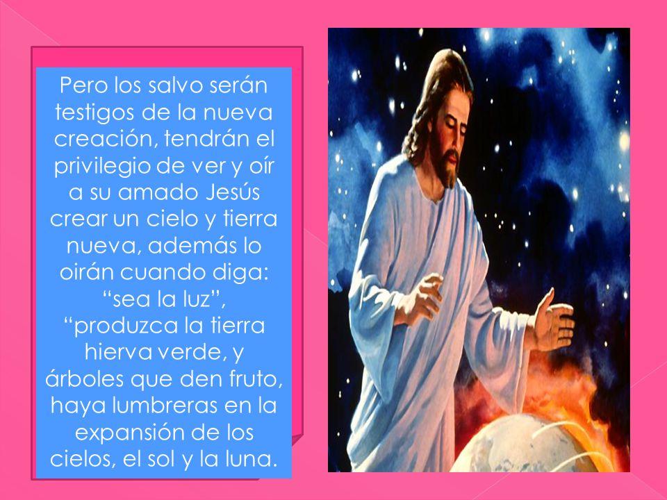 Pero los salvo serán testigos de la nueva creación, tendrán el privilegio de ver y oír a su amado Jesús crear un cielo y tierra nueva, además lo oirán