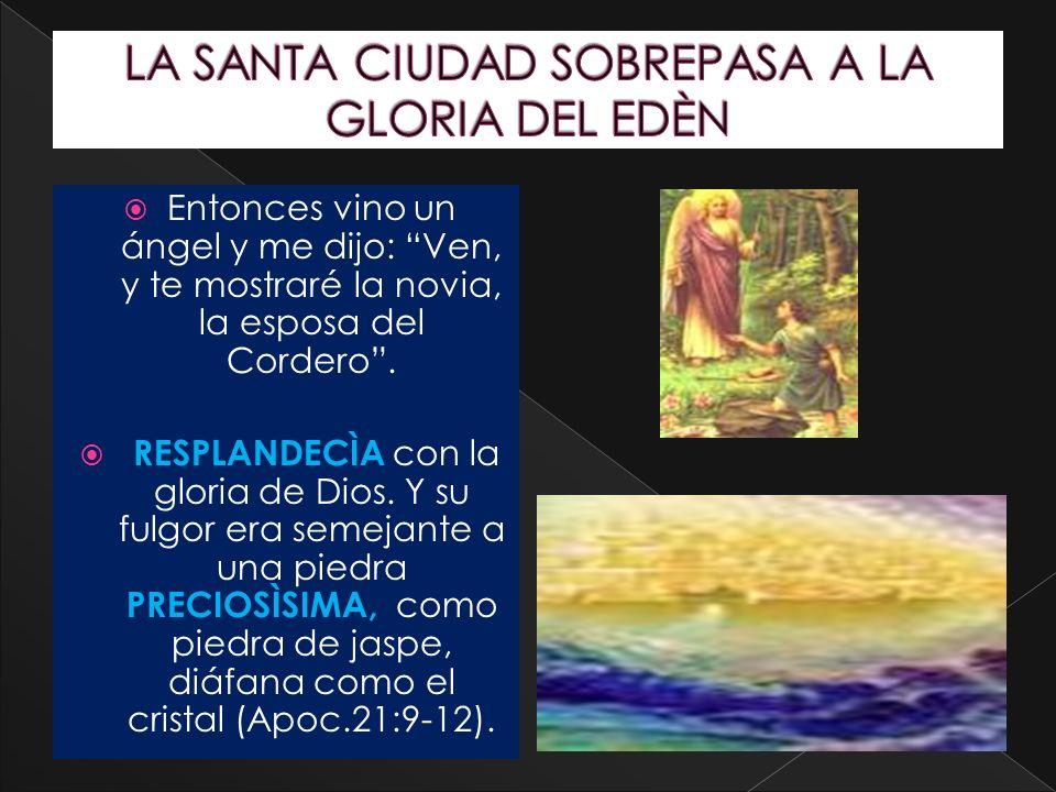 Entonces vino un ángel y me dijo: Ven, y te mostraré la novia, la esposa del Cordero. RESPLANDECÌA con la gloria de Dios. Y su fulgor era semejante a