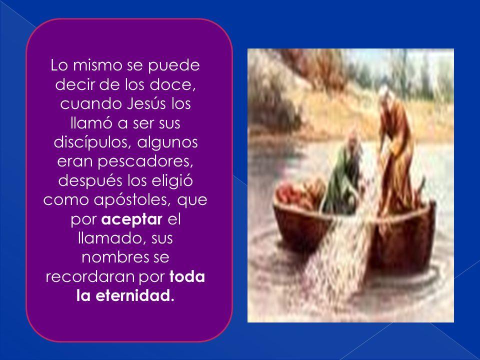 Lo mismo se puede decir de los doce, cuando Jesús los llamó a ser sus discípulos, algunos eran pescadores, después los eligió como apóstoles, que por