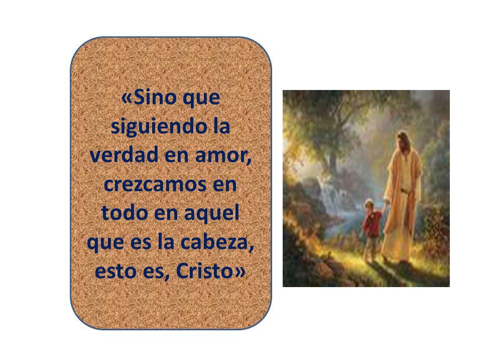 «Sino que siguiendo la verdad en amor, crezcamos en todo en aquel que es la cabeza, esto es, Cristo»