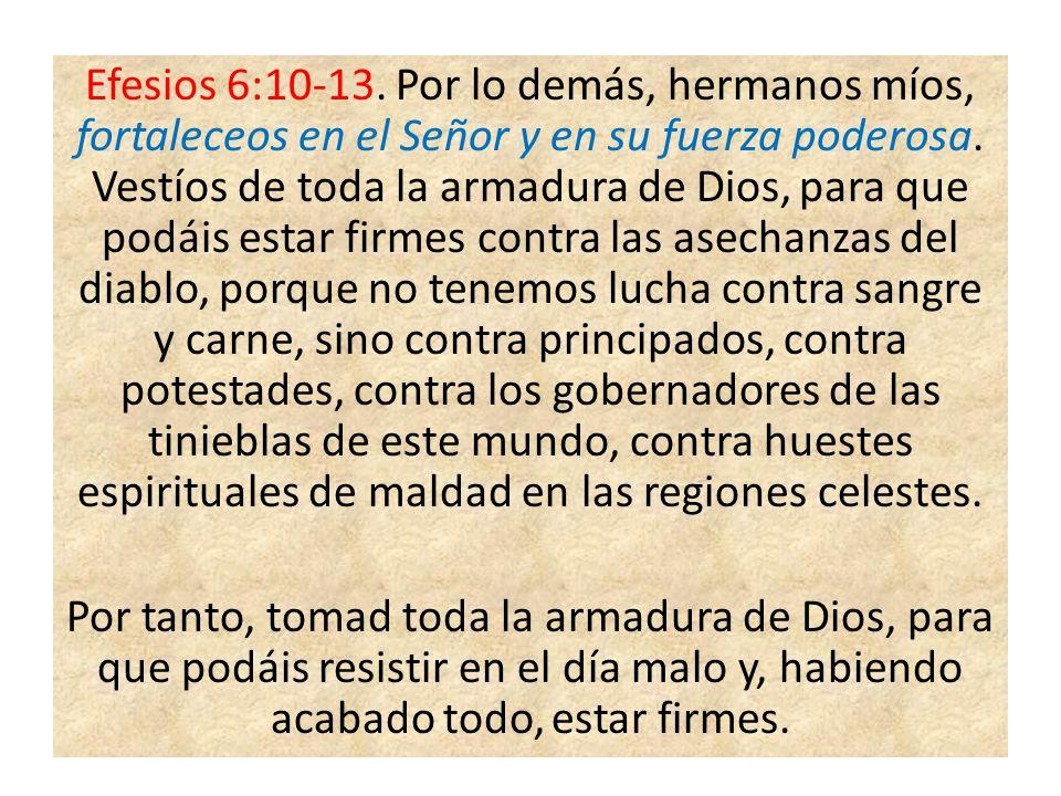 Efesios 6:10-13.Por lo demás, hermanos míos, fortaleceos en el Señor y en su fuerza poderosa.