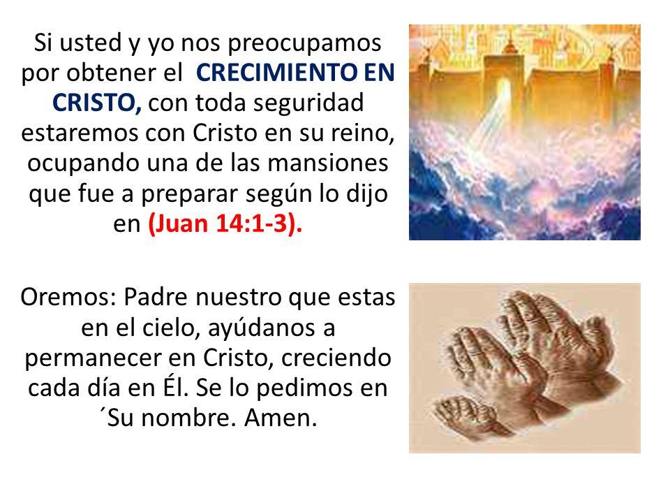 Si usted y yo nos preocupamos por obtener el CRECIMIENTO EN CRISTO, con toda seguridad estaremos con Cristo en su reino, ocupando una de las mansiones que fue a preparar según lo dijo en (Juan 14:1-3).