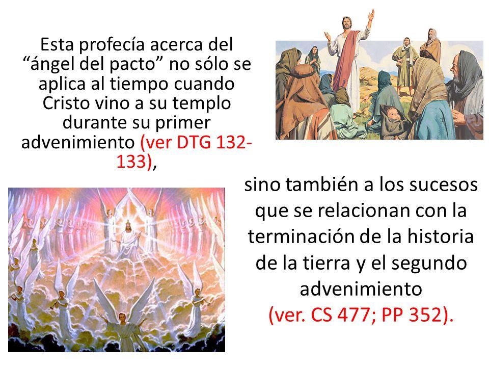 Esta profecía acerca del ángel del pacto no sólo se aplica al tiempo cuando Cristo vino a su templo durante su primer advenimiento (ver DTG 132- 133),