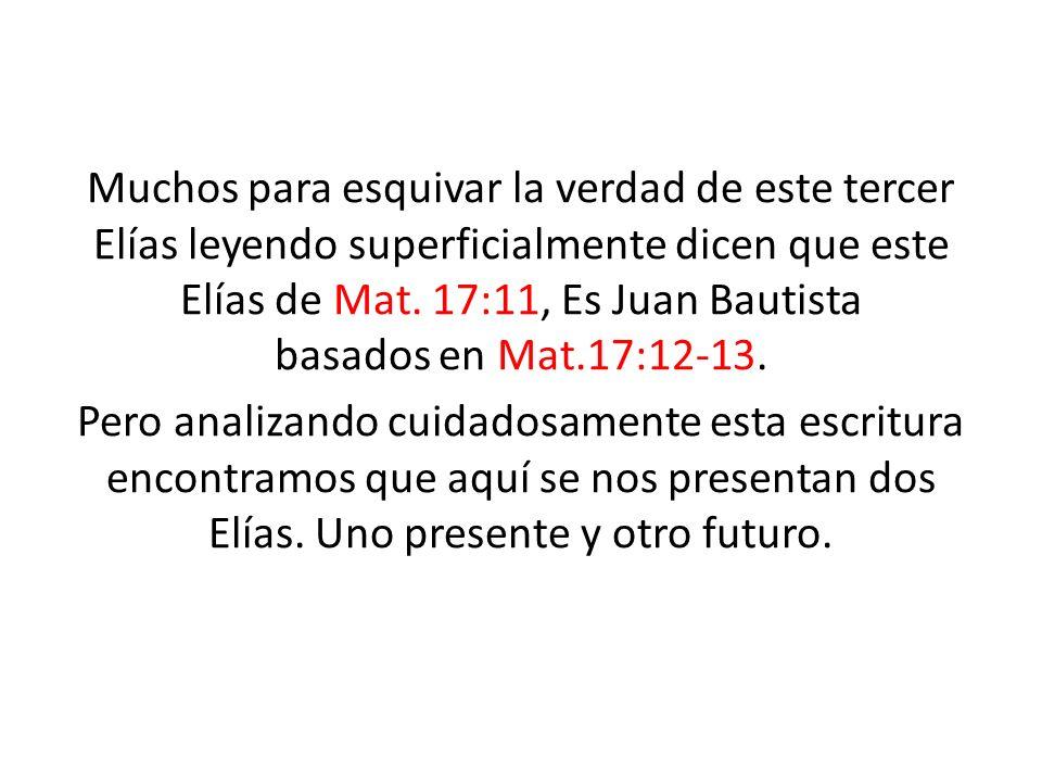 Muchos para esquivar la verdad de este tercer Elías leyendo superficialmente dicen que este Elías de Mat. 17:11, Es Juan Bautista basados en Mat.17:12
