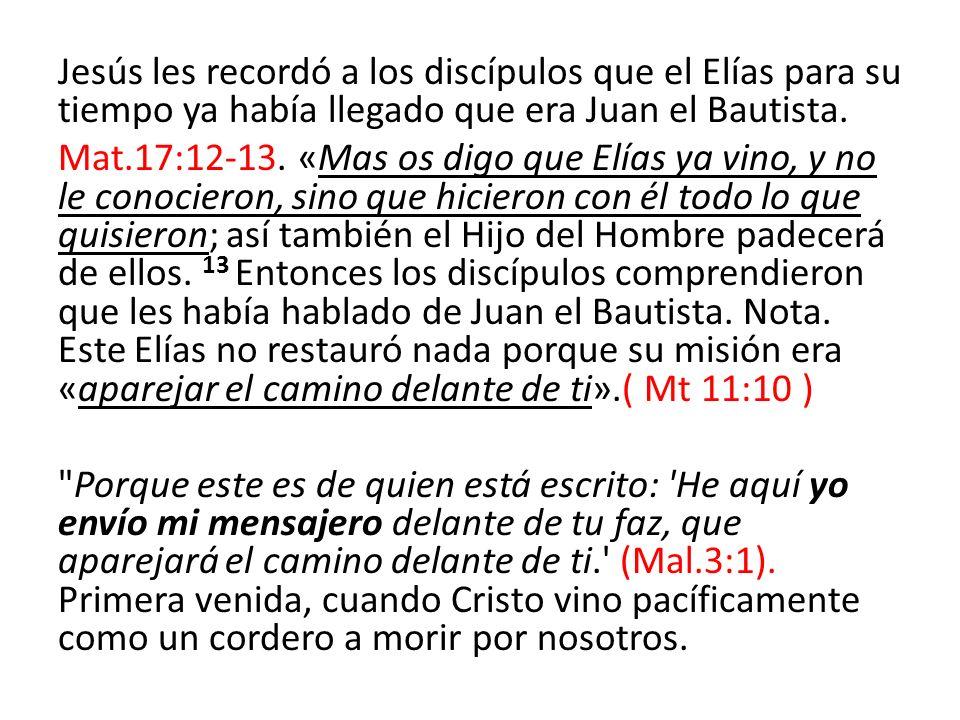Jesús les recordó a los discípulos que el Elías para su tiempo ya había llegado que era Juan el Bautista. Mat.17:12-13. «Mas os digo que Elías ya vino