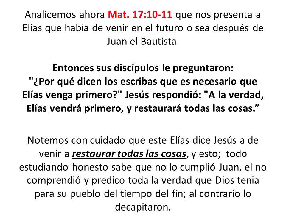 Analicemos ahora Mat. 17:10-11 que nos presenta a Elías que había de venir en el futuro o sea después de Juan el Bautista. Entonces sus discípulos le