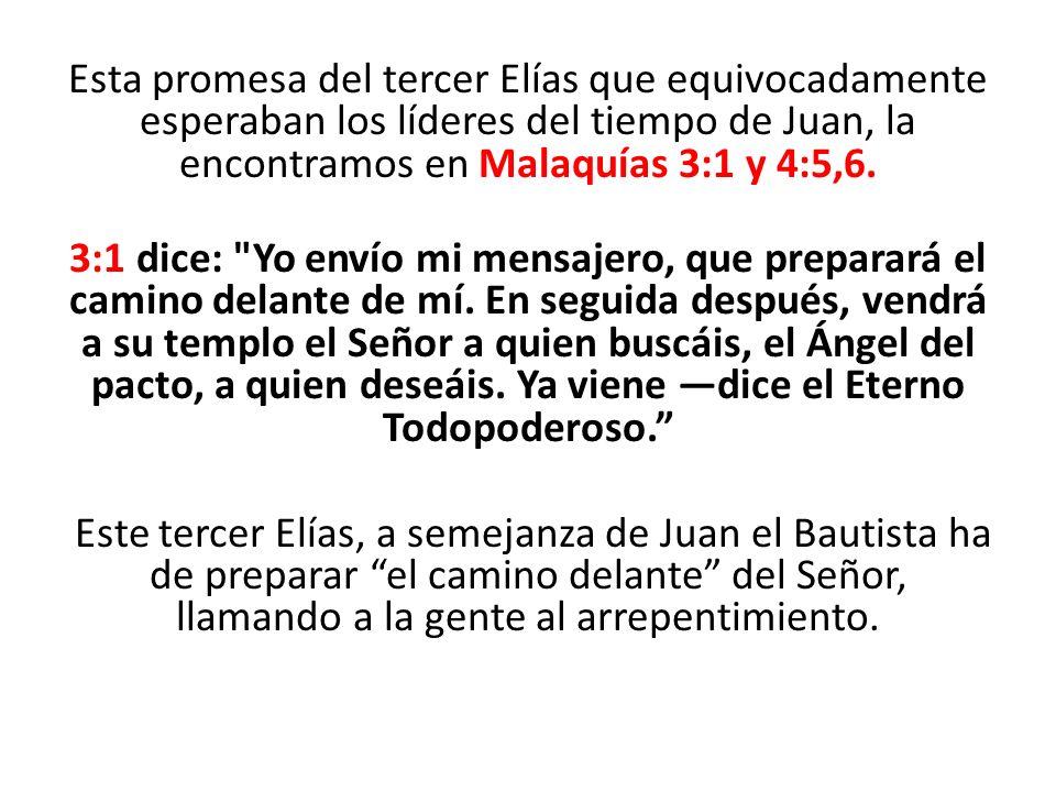 Esta promesa del tercer Elías que equivocadamente esperaban los líderes del tiempo de Juan, la encontramos en Malaquías 3:1 y 4:5,6. 3:1 dice: