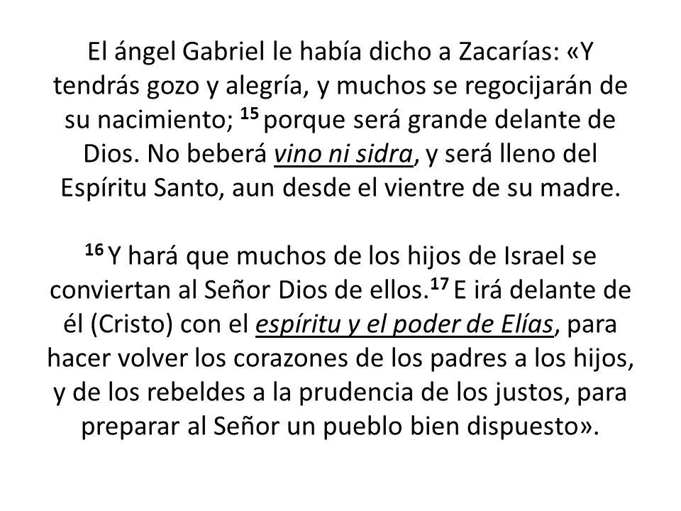El ángel Gabriel le había dicho a Zacarías: «Y tendrás gozo y alegría, y muchos se regocijarán de su nacimiento; 15 porque será grande delante de Dios