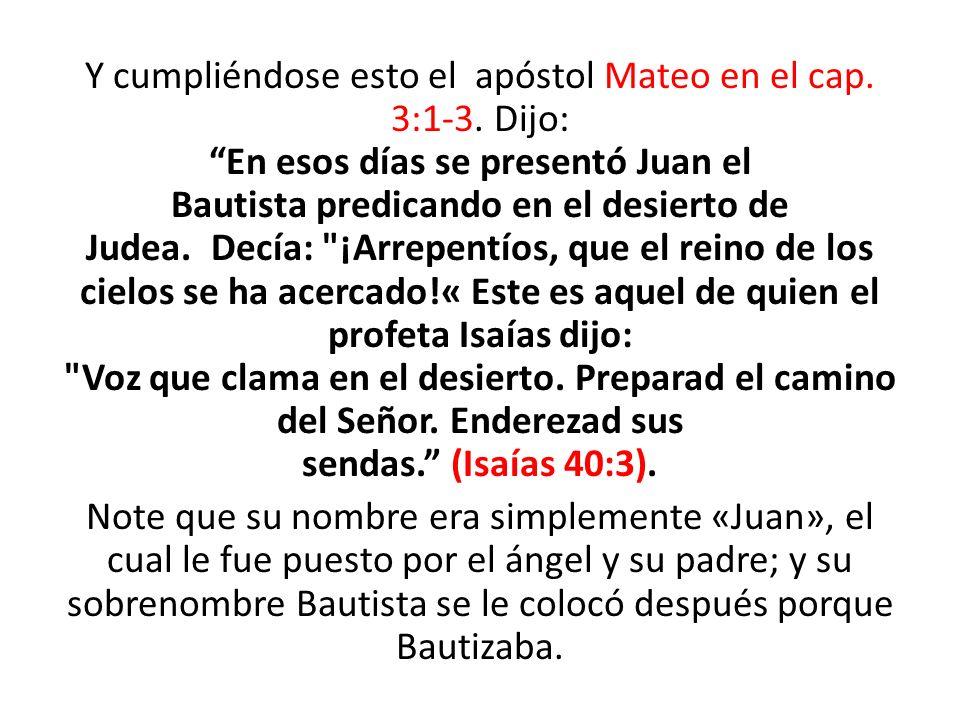 Y cumpliéndose esto el apóstol Mateo en el cap. 3:1-3. Dijo: En esos días se presentó Juan el Bautista predicando en el desierto de Judea. Decía:
