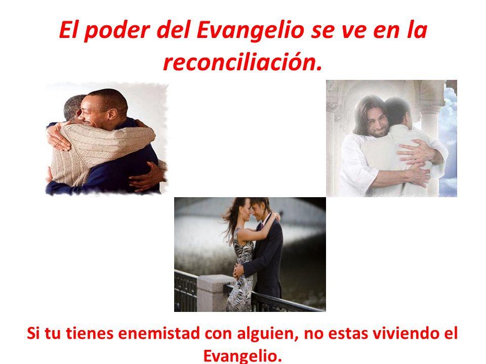 El poder del Evangelio se ve en la reconciliación. Si tu tienes enemistad con alguien, no estas viviendo el Evangelio.
