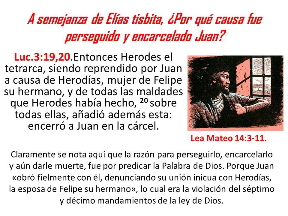 A semejanza de Elías tisbita, ¿Por qué causa fue perseguido y encarcelado Juan? Luc.3:19,20.Entonces Herodes el tetrarca, siendo reprendido por Juan a