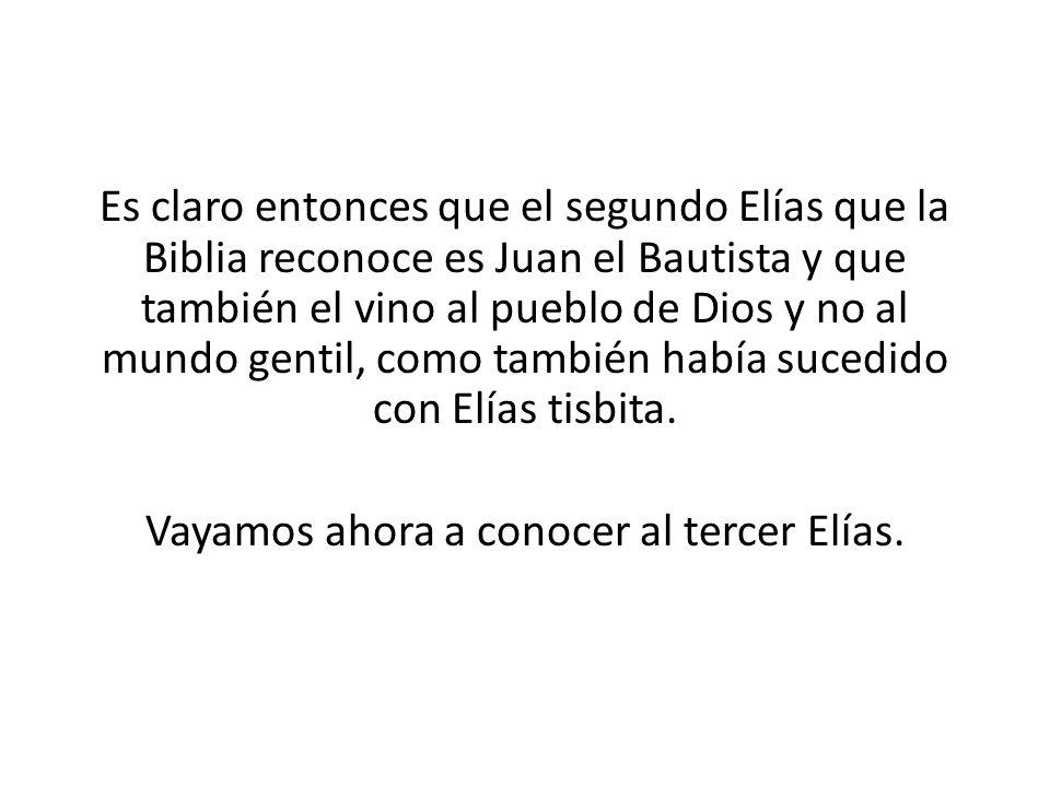 Es claro entonces que el segundo Elías que la Biblia reconoce es Juan el Bautista y que también el vino al pueblo de Dios y no al mundo gentil, como t