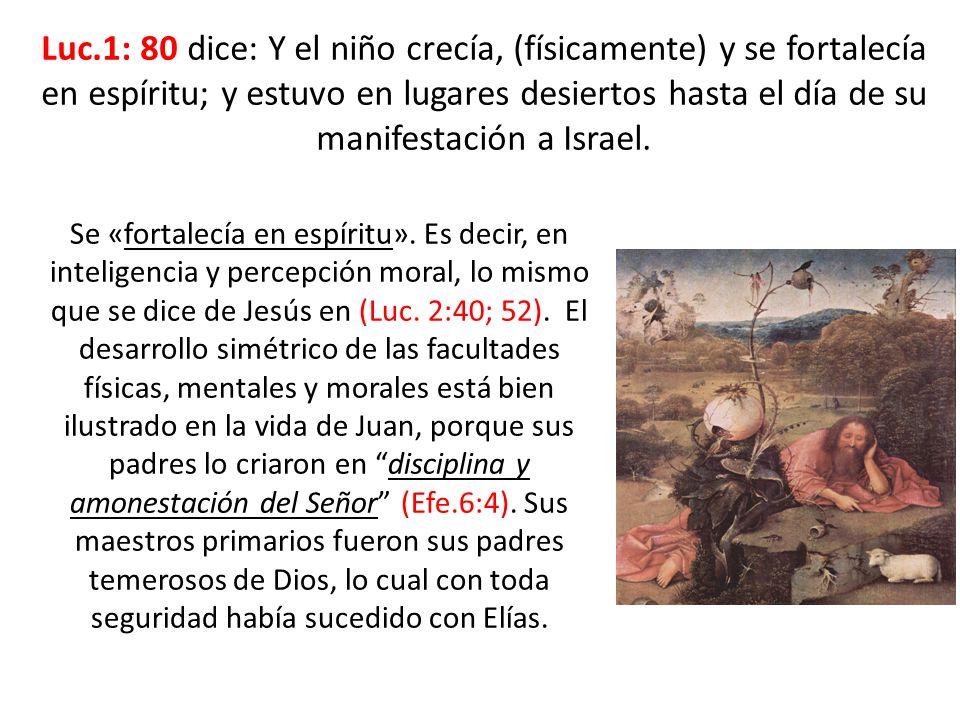 Luc.1: 80 dice: Y el niño crecía, (físicamente) y se fortalecía en espíritu; y estuvo en lugares desiertos hasta el día de su manifestación a Israel.