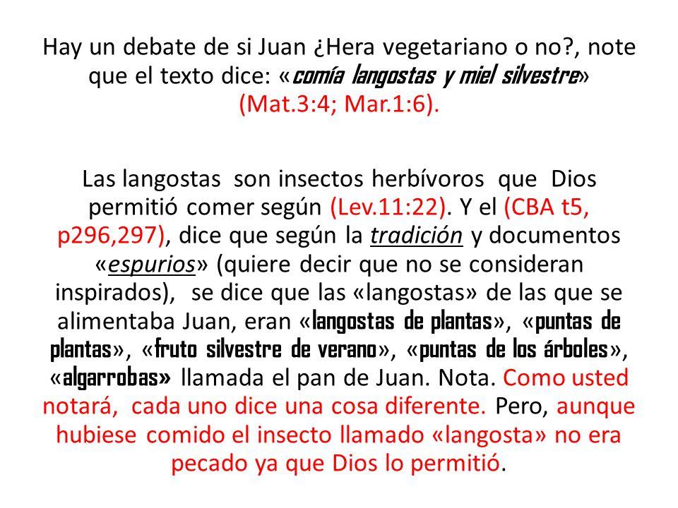 Hay un debate de si Juan ¿Hera vegetariano o no?, note que el texto dice: « comía langostas y miel silvestre » (Mat.3:4; Mar.1:6). Las langostas son i