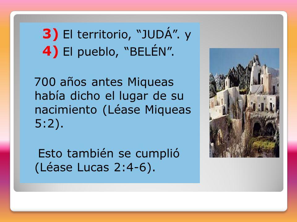3) El territorio, JUDÁ. y 4) El pueblo, BELÉN. 700 años antes Miqueas había dicho el lugar de su nacimiento (Léase Miqueas 5:2). Esto también se cumpl