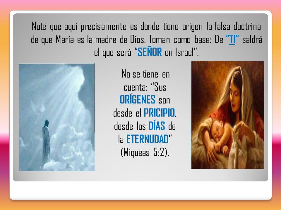Note que aquí precisamente es donde tiene origen la falsa doctrina de que María es la madre de Dios. Toman como base: De TI saldrá el que será SEÑOR e