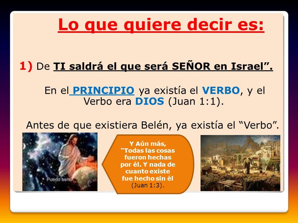 Lo que quiere decir es: 1) De TI saldrá el que será SEÑOR en Israel. En el PRINCIPIO ya existía el VERBO, y el Verbo era DIOS (Juan 1:1). Antes de que
