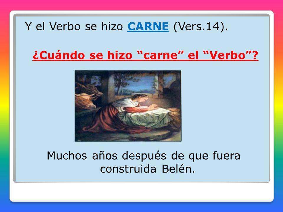 Y el Verbo se hizo CARNE (Vers.14). ¿Cuándo se hizo carne el Verbo? Muchos años después de que fuera construida Belén.
