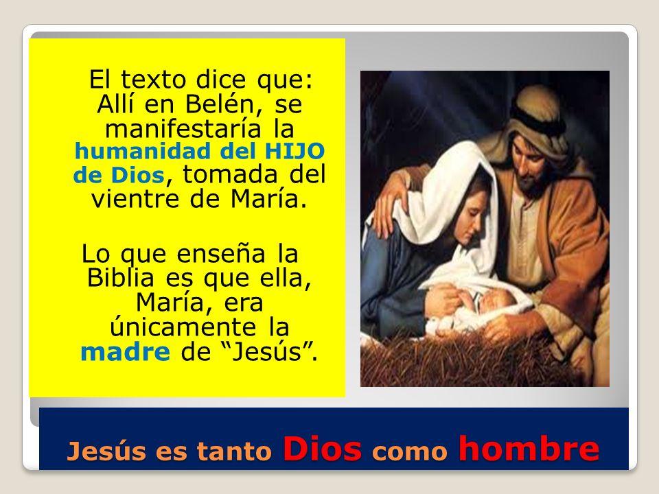 Jesús es tanto Dios como hombre El texto dice que: Allí en Belén, se manifestaría la humanidad del HIJO de Dios, tomada del vientre de María. Lo que e