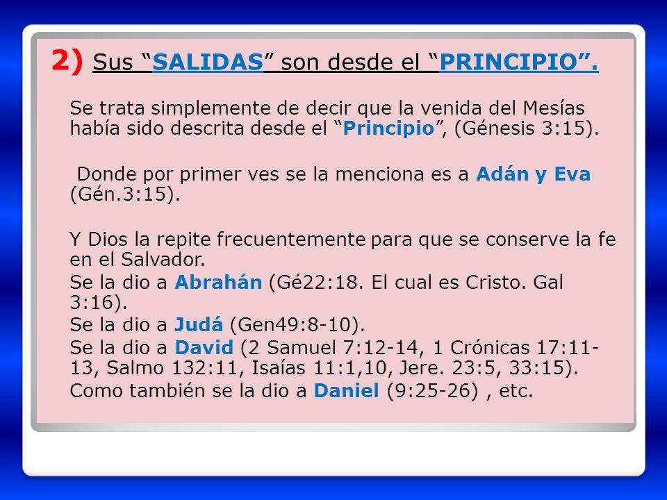 2) Sus SALIDAS son desde el PRINCIPIO. Se trata simplemente de decir que la venida del Mesías había sido descrita desde el Principio, (Génesis 3:15).