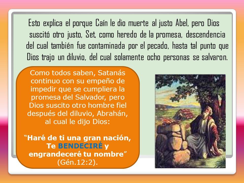 Esto explica el porque Caín le dio muerte al justo Abel, pero Dios suscitó otro justo, Set, como heredo de la promesa, descendencia del cual también f
