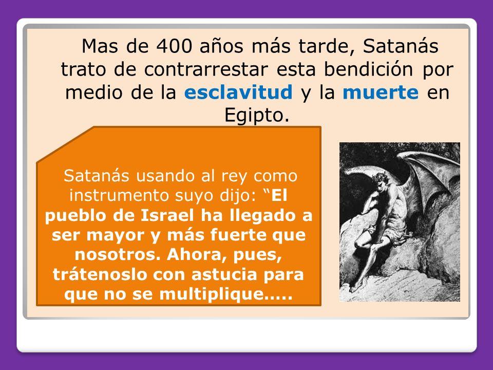 Mas de 400 años más tarde, Satanás trato de contrarrestar esta bendición por medio de la esclavitud y la muerte en Egipto. Satanás usando al rey como
