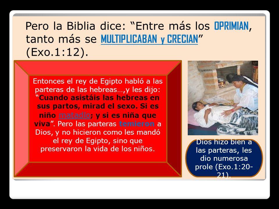 Pero la Biblia dice: Entre más los OPRIMIAN, tanto más se MULTIPLICABAN y CRECIAN (Exo.1:12). Entonces el rey de Egipto habló a las parteras de las he
