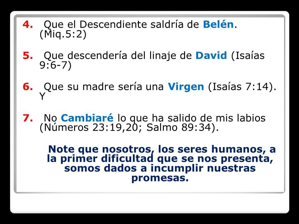 4. Que el Descendiente saldría de Belén. (Miq.5:2) 5. Que descendería del linaje de David (Isaías 9:6-7) 6. Que su madre sería una Virgen (Isaías 7:14