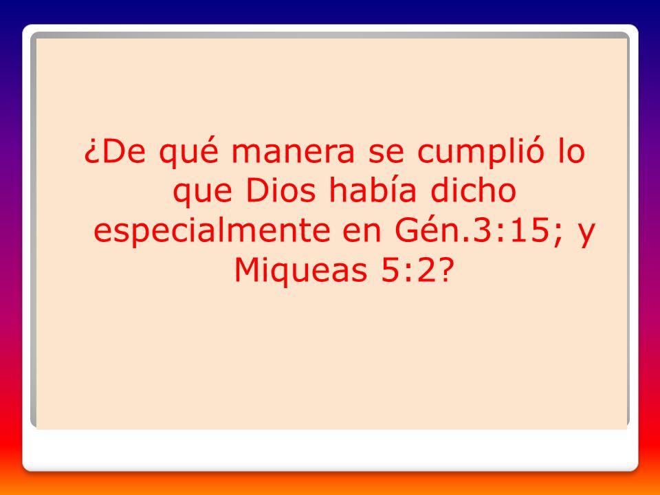 ¿De qué manera se cumplió lo que Dios había dicho especialmente en Gén.3:15; y Miqueas 5:2?