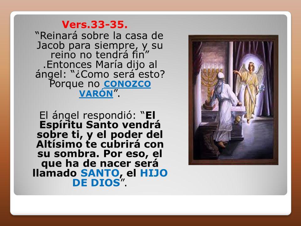 Vers.33-35. Reinará sobre la casa de Jacob para siempre, y su reino no tendrá fin.Entonces María dijo al ángel: ¿Como será esto? Porque no CONOZCO VAR