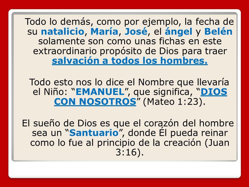 Todo lo demás, como por ejemplo, la fecha de su natalicio, María, José, el ángel y Belén solamente son como unas fichas en este extraordinario propósi