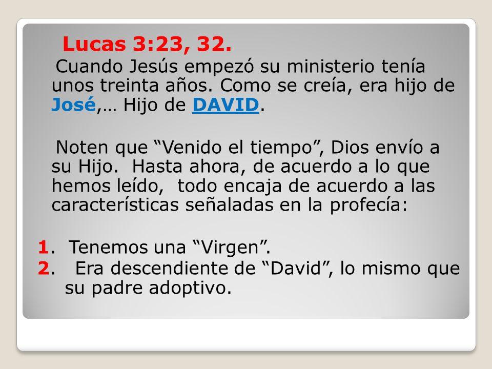Lucas 3:23, 32. Cuando Jesús empezó su ministerio tenía unos treinta años. Como se creía, era hijo de José,… Hijo de DAVID. Noten que Venido el tiempo