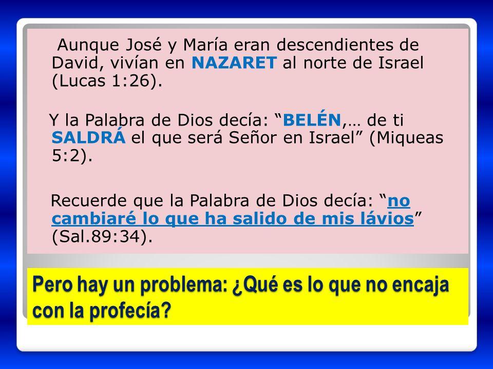 Pero hay un problema: ¿Qué es lo que no encaja con la profecía? Aunque José y María eran descendientes de David, vivían en NAZARET al norte de Israel