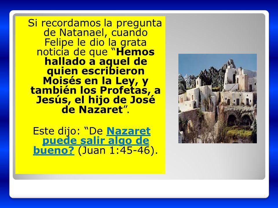 Si recordamos la pregunta de Natanael, cuando Felipe le dio la grata noticia de que Hemos hallado a aquel de quien escribieron Moisés en la Ley, y tam