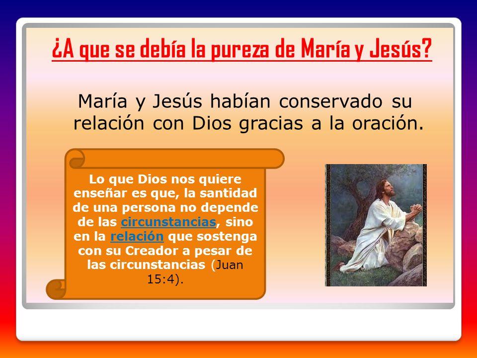 ¿A que se debía la pureza de María y Jesús? María y Jesús habían conservado su relación con Dios gracias a la oración. Lo que Dios nos quiere enseñar