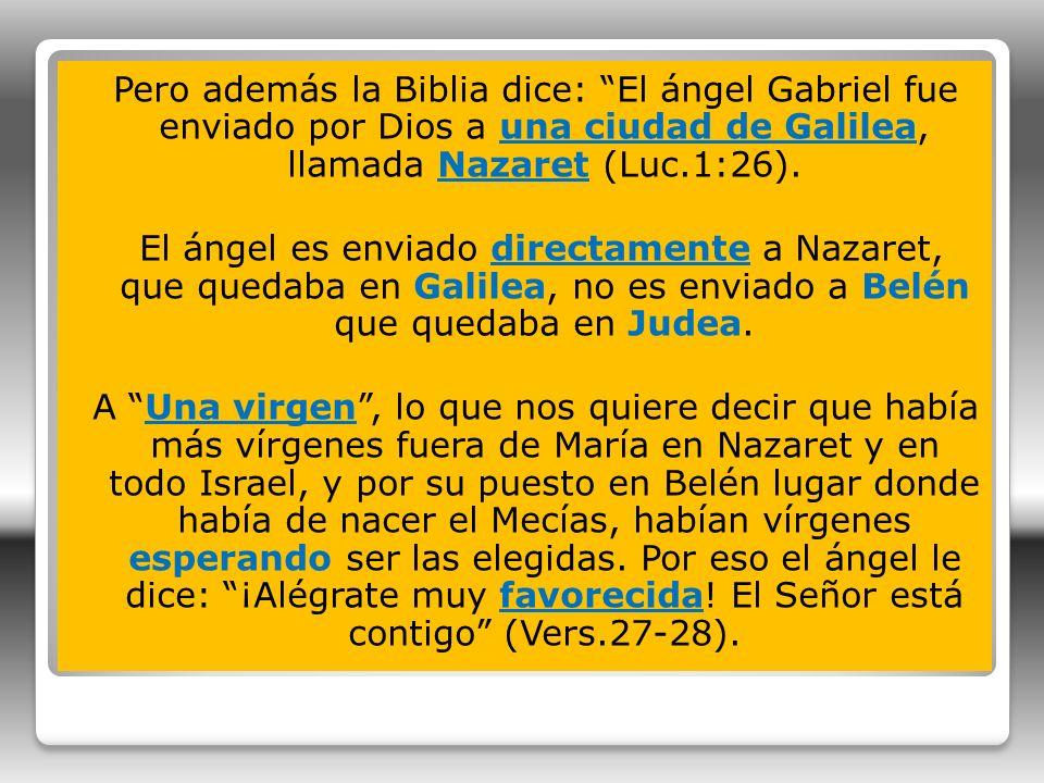 Pero además la Biblia dice: El ángel Gabriel fue enviado por Dios a una ciudad de Galilea, llamada Nazaret (Luc.1:26). El ángel es enviado directament