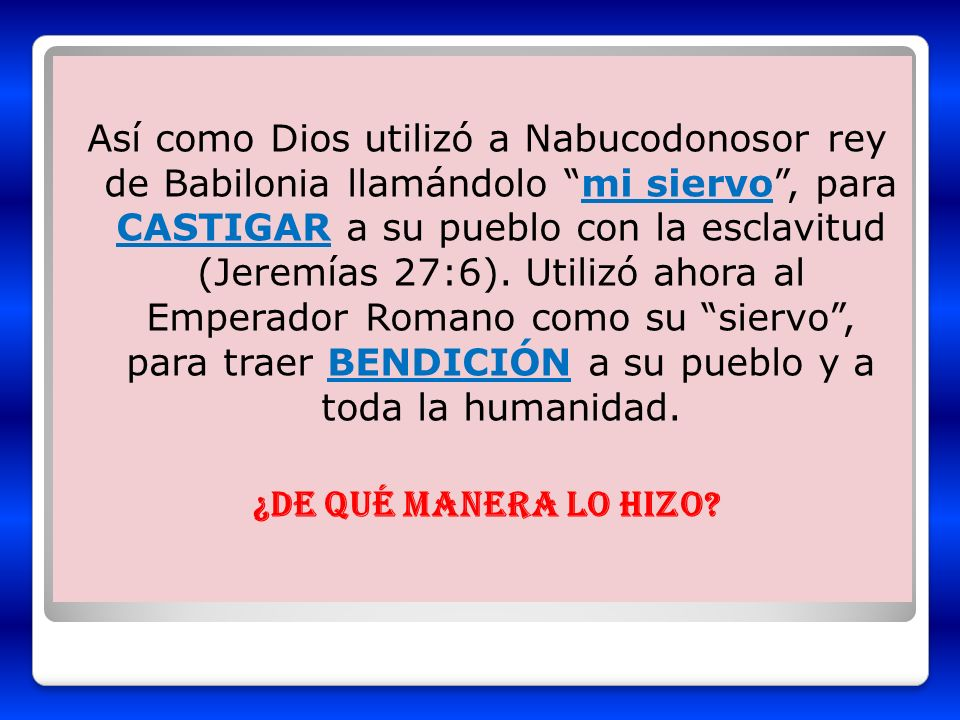 Así como Dios utilizó a Nabucodonosor rey de Babilonia llamándolo mi siervo, para CASTIGAR a su pueblo con la esclavitud (Jeremías 27:6). Utilizó ahor